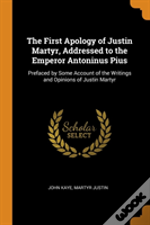 The First Apology Of Justin Martyr, Addressed To The Emperor Antoninus Pius