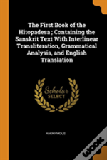 The First Book Of The Hitopadesa ; Containing The Sanskrit Text With Interlinear Transliteration, Grammatical Analysis, And English Translation