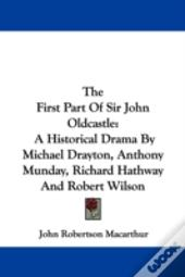The First Part Of Sir John Oldcastle: A Historical Drama By Michael Drayton, Anthony Munday, Richard Hathway And Robert Wilson