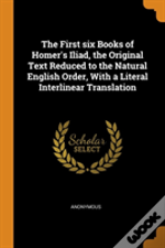The First Six Books Of Homer'S Iliad, The Original Text Reduced To The Natural English Order, With A Literal Interlinear Translation