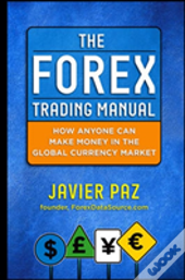 The Forex Trading Manual: How Anyone Can Make Money In The Global Currency Market
