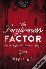 The Forgiveness Factor : How To Forgive What You Can'T Forget