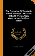 The Formation Of Vegetable Mould, Through The Action Of Earth Worms, With Observations On Their Habits