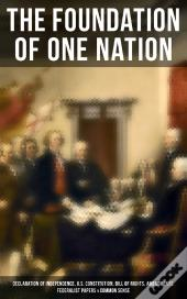 The Foundation Of One Nation: Declaration Of Independence, U.S. Constitution, Bill Of Rights, Amendments, Federalist Papers & Common Sense