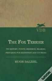 The Fox Terrier - Its History, Points, Breeding, Rearing, Preparing For Exhibition And Coursing