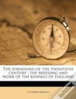 The Foxhound Of The Twentieth Century : The Breeding And Work Of The Kennels Of England