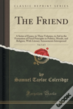The Friend, Vol. 3 Of 3: A Series Of Essays, In Three Volumes, To Aid In The Formation Of Fixed Principles In Politics, Morals, And Religion, With Lit