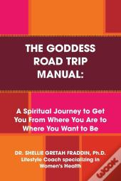 The Goddess Road Trip Manual: A Spiritual Journey To Get You From Where You Are To Where You Want To Be: Lifestyle Coach Specializing In Women'S Health
