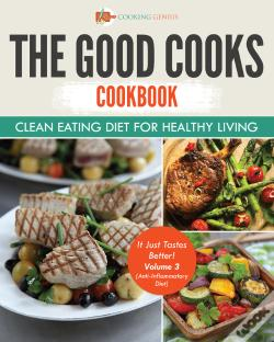 Wook.pt - The Good Cooks Cookbook: Clean Eating Diet For Healthy Living - It Just Tastes Better! Volume 3 (Anti-Inflammatory Diet)