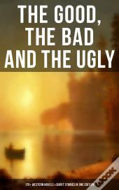 The Good, The Bad And The Ugly - 175+ Western Novels & Short Stories In One Edition