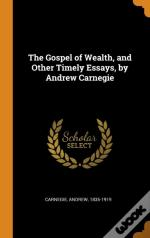 The Gospel Of Wealth, And Other Timely Essays, By Andrew Carnegie