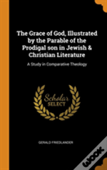 The Grace Of God, Illustrated By The Parable Of The Prodigal Son In Jewish & Christian Literature