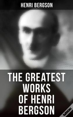 Wook.pt - The Greatest Works Of Henri Bergson: Time And Free Will, Creative Evolution, Meaning Of The War, Matter And Memory, Laughter & Dreams