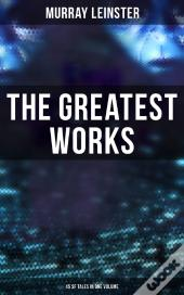The Greatest Works Of Murray Leinster - 45 Sf Tales In One Volume