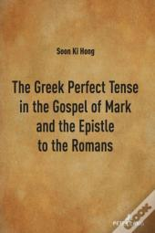 The Greek Perfect Tense In The Gospel Of Mark And The Epistle To The Romans
