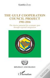 The Gulf Cooperation Council Project - 1981-2016 - The Elusive Potential For Economic Gain Through R