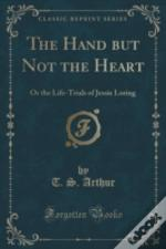 The Hand But Not The Heart: Or The Life-Trials Of Jessie Loring (Classic Reprint)