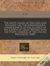 The Happy Union Of England And Holland, Or, The Advantageous Consequences Of The Alliance Of The Crown Of Great Britain With The States General Of The
