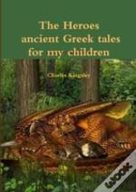 The Heroes Ancient Greek Tales For My Chkildren