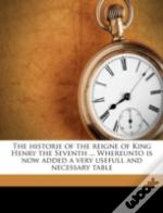 The Historie Of The Reigne Of King Henry The Seventh ... Whereunto Is Now Added A Very Usefull And Necessary Table