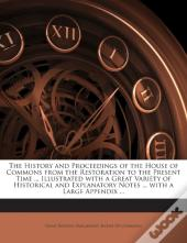 The History And Proceedings Of The House Of Commons From The Restoration To The Present Time ... Illustrated With A Great Variety Of Historical And Ex