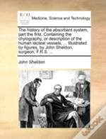 The History Of The Absorbent System, Part The First. Containing The Chylography, Or Description Of The Human Lacteal Vessels, ... Illustrated By Figur