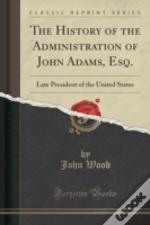 The History Of The Administration Of John Adams, Esq.: Late President Of The United States (Classic Reprint)