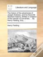 The History Of The Adventures Of Joseph Andrews, And His Friend Mr. Abraham Adams. Written In Imitation Of The Manner Of Cervantes, ... By Henry Field