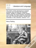 The History Of The Adventures Of Joseph Andrews, And His Friend Mr. Abraham Adams. Written In Imitation Of The Manner Of Cervantes, By Henry Fielding,
