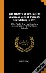 The History Of The Paisley Grammar School, From Its Foundation In 1576