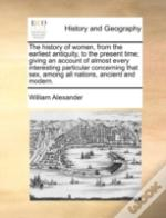 The History Of Women, From The Earliest Antiquity, To The Present Time; Giving An Account Of Almost Every Interesting Particular Concerning That Sex,