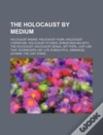 The Holocaust By Medium: Holocaust Books, Holocaust Films, Holocaust Literature, Holocaust Studies, Songs Dealing With The Holocaust