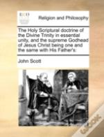 The Holy Scriptural Doctrine Of The Divine Trinity In Essential Unity, And The Supreme Godhead Of Jesus Christ Being One And The Same With His Father'