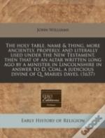 The Holy Table, Name & Thing, More Anciently, Properly, And Literally Used Under The New Testament, Then That Of An Altar Written Long Ago By A Minist