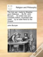 The Holy War: Made By Shaddai Upon Diabolus, ... By Mr. John Bunyan, ... An Entire New And Complete Edition, Illustrated With Notes, .. By An Able Fri