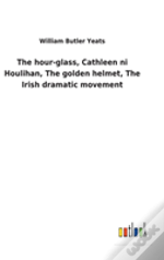 The Hour-Glass, Cathleen Ni Houlihan, The Golden Helmet, The Irish Dramatic Movement