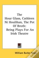 The Hour Glass, Cathleen Ni Houlihan, The Pot Of Broth: Being Plays For An Irish Theatre
