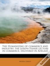 The Humanizing Of Commerce And Industry; The Joseph Fisher Lecture In Commerce, Delivered In Adelaid