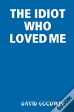 The Idiot Who Loved Me