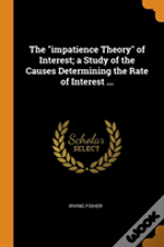 The 'Impatience Theory' Of Interest; A Study Of The Causes Determining The Rate Of Interest ...