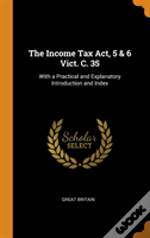 The Income Tax Act, 5 & 6 Vict. C. 35: With A Practical And Explanatory Introduction And Index