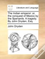 The Indian Emperor: Or, The Conquest Of