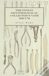 The Indian Ornithological Collector'S Vade Mecum - Containing Brief Practical Instructions For Collecting, Preserving, Packing, And Keeping Specimens Of Birds, Eggs, Nests, Feathers And Skeletons