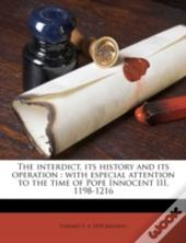 The Interdict, Its History And Its Operation : With Especial Attention To The Time Of Pope Innocent Iii, 1198-1216