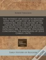 The Interest Of Reason In Religion With The Import Use Of Scripture-Metaphors, And The Nature Of The Union Betwixt Christ; Believers: With Reflections