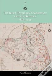 The Irish Boundary Commission And Its Origins 1886-1925