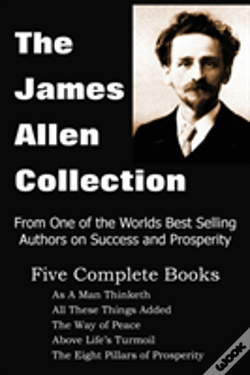 Wook.pt - The James Allen Collection: As A Man Thinketh, All These Things Added, The Way Of Peace, Above Life'S Turmoil, The Eight Pillars Of Prosperity