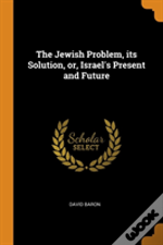 The Jewish Problem, Its Solution, Or, Israel'S Present And Future