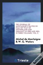 The Journal Of Montaigne'S Travels In Italy By Way Of Switzerland And Germany In 1580 And 1581; In Three Volumes, Vol. Ii