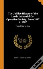 The Jubilee History Of The Leeds Industrial Co-Operative Society, From 1847 To 1897